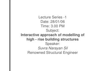 Lecture Series -1 Date: 28/01/06 Time: 3.00 PM Subject: Interactive approach of modelling of  high - rise building struc