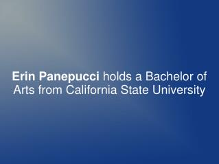 Erin Panepucci holds a Bachelor of Arts from California State University