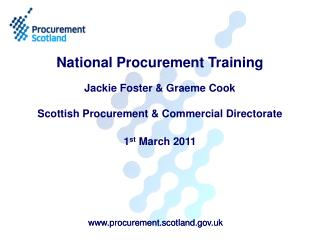 National Procurement Training   Jackie Foster  Graeme Cook  Scottish Procurement  Commercial Directorate  1st March 2011