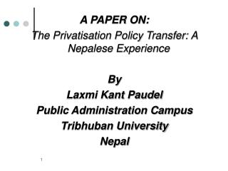 A PAPER ON:  The Privatisation Policy Transfer: A Nepalese Experience  By Laxmi Kant Paudel Public Administration Campus