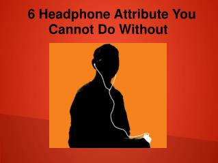 6 Headphones attribute you cannot do without