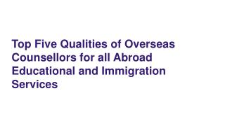Top Five Qualities of Overseas Counsellors for all Abroad Educational and Immigration Services