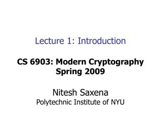 Lecture 1: Introduction CS 6903: Modern Cryptography Spring 2009 Nitesh Saxena Polytechnic Institute of NYU