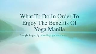 What To Do In Order To Enjoy The Benefits Of Yoga Manila