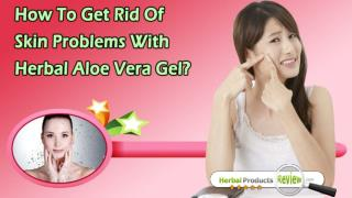 How To Get Rid Of Skin Problems With Herbal Aloe Vera Gel?