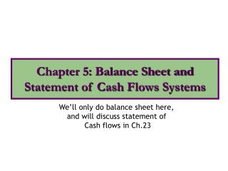 We'll only do balance sheet here,  and will discuss statement of  Cash flows in Ch.23