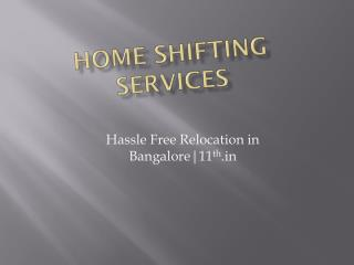 Home Shifting Services in Bangalore @ http://www.11th.in/packers-and-movers-bangalore.html