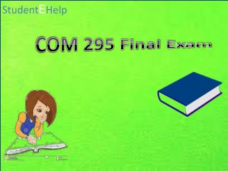 Studentehelp -COM 295 Final Exam Questions | COM 295 Final Exam