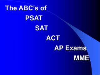 The ABC's of   		PSAT 	      	SAT 			      ACT 				     AP Exams 					          MME