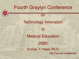 Fourth Graylyn Conference  on  Technology Innovation  in  Medical Education 2005 Andrew. F. Payer, Ph.D.