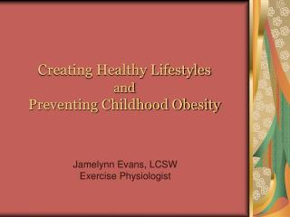 Creating Healthy Lifestyles  and Preventing Childhood Obesity