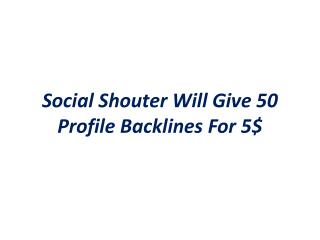 Social Shouter will give 50 profile backlinks