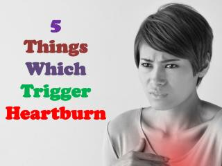 5 Things Which Trigger Heartburn