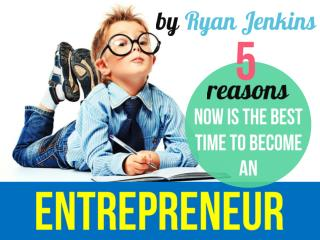 5 Reasons Now Is Best Time To Become An Entrepreneur