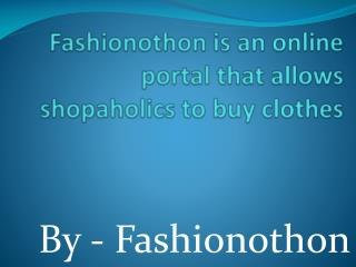 Fashionothon is an online portal that allows shopaholics to buy clothes