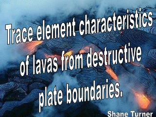 Trace element characteristics  of lavas from destructive plate boundaries.