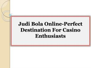 Judi Bola Online-Perfect Destination For Casino Enthusiasts