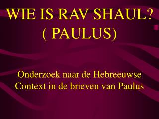 WIE IS RAV SHAUL? ( PAULUS)