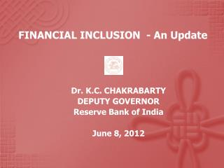 FINANCIAL INCLUSION  - An Update Dr. K.C. CHAKRABARTY DEPUTY GOVERNOR Reserve Bank of India  June 8, 2012