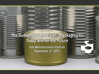 The Sustainable Metal Can:  Packaging for Today and for the Future Can Manufacturers Institute September 27, 2005
