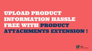 Upload Product Information Hassle Free With Product Attachments Extension !