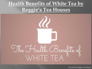 Health Benefits of White Tea by Reggie's Tea House