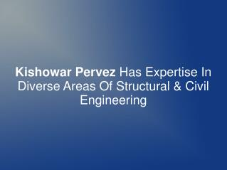 Kishowar Pervez Has Expertise In Diverse Areas Of Structural & Civil Engineering