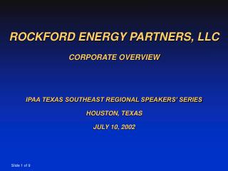 ROCKFORD ENERGY PARTNERS, LLC CORPORATE OVERVIEW IPAA TEXAS SOUTHEAST REGIONAL SPEAKERS' SERIES HOUSTON, TEXAS JULY 10
