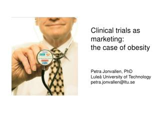 Clinical trials as marketing:  the case of obesity   Petra Jonvallen, PhD Lule  University of Technology petra.jonvallen