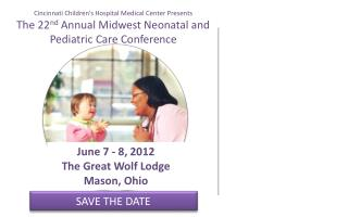 Cincinnati Children's Hospital Medical Center Presents  The 22 nd  Annual Midwest Neonatal and  Pediatric Care Confere