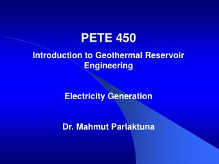 PETE 450 Introduction to Geothermal Reservoir Engineering Electricity Generation Dr. Mahmut Parlaktuna