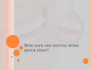How safe are dental home quick fixes?