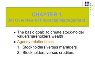 The basic goal:  to create stock-holder value/shareholders wealth Agency relationships: 	1.	Stockholders versus managers