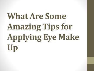 What Are Some Amazing Tips for Applying Eye Make Up
