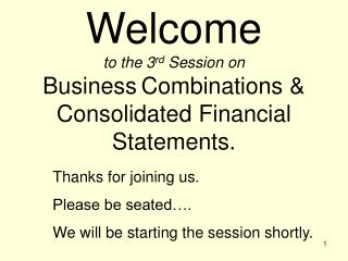 Welcome to the 3 rd  Session on  Business Combinations &  Consolidated Financial Statements.