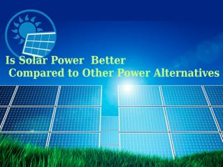Is Solar Power Better Compared to Other Power Alternatives