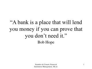 """A bank is a place that will lend you money if you can prove that you don't need it."""