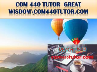 COM 440 TUTOR  GREAT WISDOM\com440tutor.com