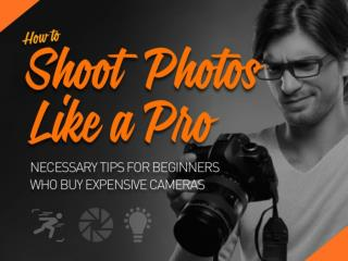 How To Shoot Photos Like A Pro : Necessary Tips For Beginners Who Buy Expensive Cameras