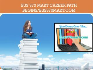 BUS 370 MART Career Path Begins/bus370mart.com