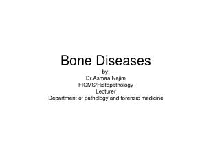Bone Diseases by: Dr.Asmaa Najim FICMS/Histopathology Lecturer Department of pathology and forensic medicine