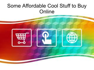 Some Affordable Cool Stuff to Buy Online