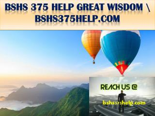 BSHS 375 HELP GREAT WISDOM \ bshs375help.com