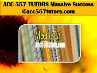 ACC 557 TUTORS Massive Success @ acc557tutors.com