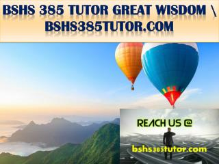 BSHS 385 TUTOR GREAT WISDOM \ bshs385tutor.com
