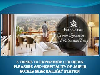 5 Things to Experience Luxurious Pleasure and Hospitality of Jaipur Hotels near Railway Station