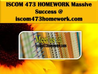 ISCOM 473 HOMEWORK Massive Success @ iscom473homework.com