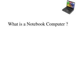 What is a Notebook Computer ?