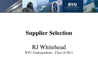 Supplier Selection RJ Whitehead BYU Undergraduate - Class of 2011