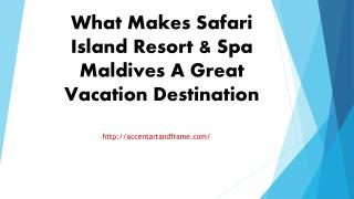 What Makes Safari Island Resort & Spa Maldives A Great Vacation Destination